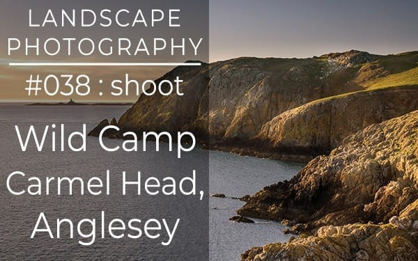 #038: Landscape Photography Wild Camp on Anglesey, North Wales