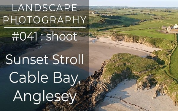 #041: Landscape Photography at Cable Bay, Anglesey, North Wales