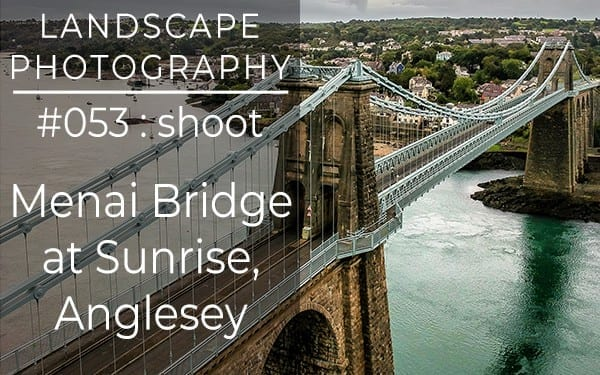 #053: Landscape Photography at Menai Bridge, Anglesey, North Wales