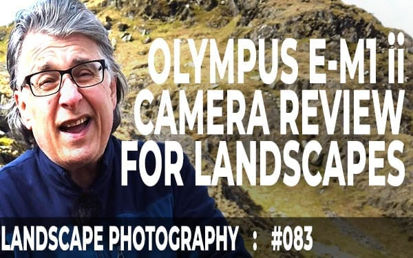 #083: Olympus E-M1 mkii Camera Review For Landscapes