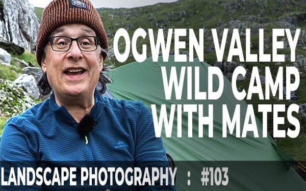 #103: Landscape Photography: Ogwen Valley Wild Camp: Snowdonia With Friends